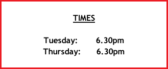 TIMES  Tuesday:	 					6.30pm  Thursday:						6.30pm