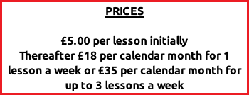 PRICES  £5.00 per lesson initially Thereafter £18 per calendar month for 1 lesson a week or £35 per calendar month for up to 3 lessons a week